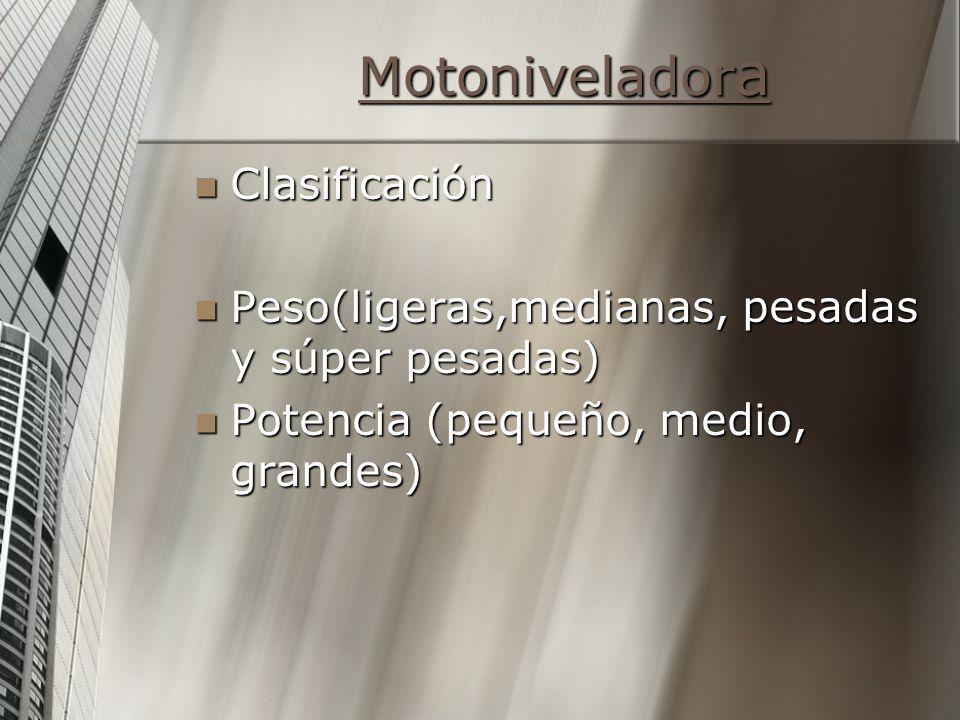 Motonivelador a Motonivelador a Clasificación Clasificación Peso(ligeras,medianas, pesadas y súper pesadas) Peso(ligeras,medianas, pesadas y súper pes