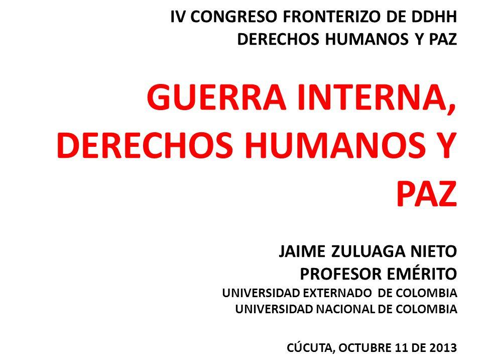 IV CONGRESO FRONTERIZO DE DDHH DERECHOS HUMANOS Y PAZ GUERRA INTERNA, DERECHOS HUMANOS Y PAZ JAIME ZULUAGA NIETO PROFESOR EMÉRITO UNIVERSIDAD EXTERNADO DE COLOMBIA UNIVERSIDAD NACIONAL DE COLOMBIA CÚCUTA, OCTUBRE 11 DE 2013