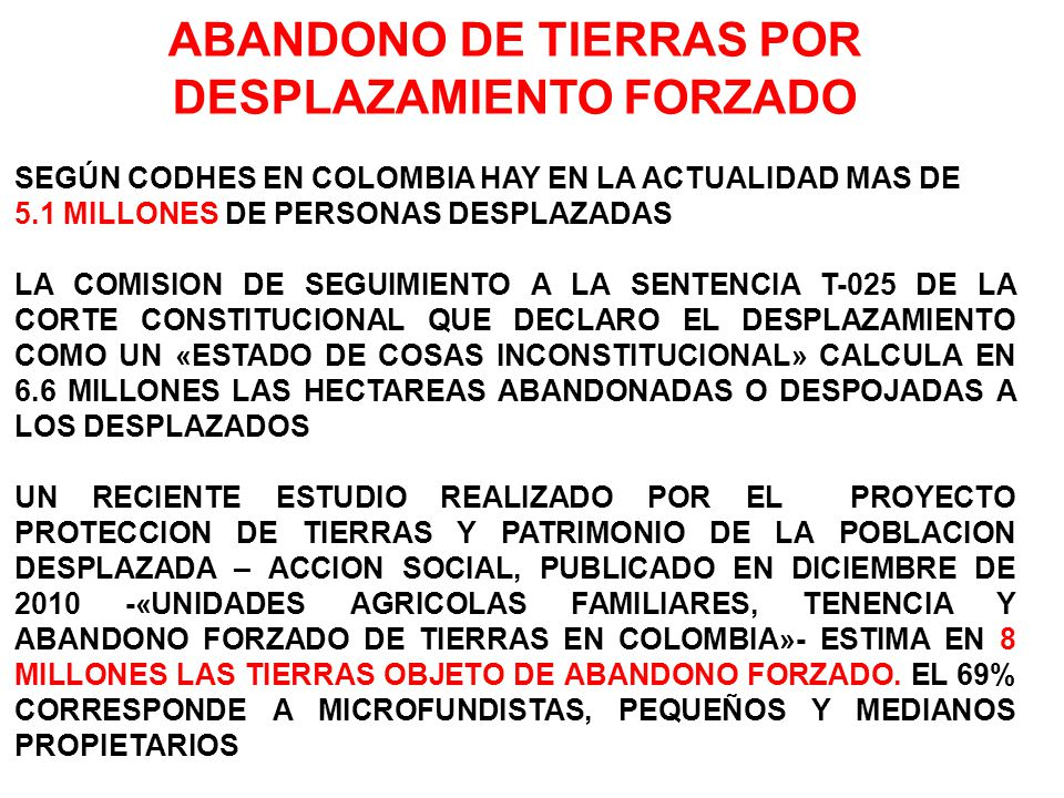 ABANDONO DE TIERRAS POR DESPLAZAMIENTO FORZADO SEGÚN CODHES EN COLOMBIA HAY EN LA ACTUALIDAD MAS DE 5.1 MILLONES DE PERSONAS DESPLAZADAS LA COMISION DE SEGUIMIENTO A LA SENTENCIA T-025 DE LA CORTE CONSTITUCIONAL QUE DECLARO EL DESPLAZAMIENTO COMO UN «ESTADO DE COSAS INCONSTITUCIONAL» CALCULA EN 6.6 MILLONES LAS HECTAREAS ABANDONADAS O DESPOJADAS A LOS DESPLAZADOS UN RECIENTE ESTUDIO REALIZADO POR EL PROYECTO PROTECCION DE TIERRAS Y PATRIMONIO DE LA POBLACION DESPLAZADA – ACCION SOCIAL, PUBLICADO EN DICIEMBRE DE 2010 -«UNIDADES AGRICOLAS FAMILIARES, TENENCIA Y ABANDONO FORZADO DE TIERRAS EN COLOMBIA»- ESTIMA EN 8 MILLONES LAS TIERRAS OBJETO DE ABANDONO FORZADO.