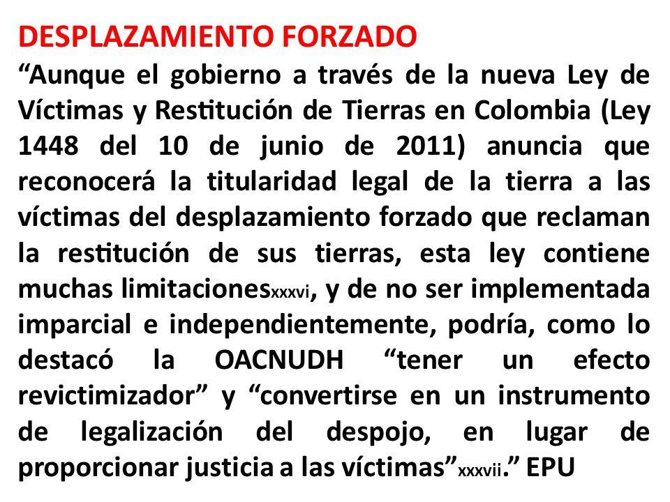 DESPLAZAMIENTO FORZADO Aunque el gobierno a través de la nueva Ley de Víctimas y Restitución de Tierras en Colombia (Ley 1448 del 10 de junio de 2011) anuncia que reconocerá la titularidad legal de la tierra a las víctimas del desplazamiento forzado que reclaman la restitución de sus tierras, esta ley contiene muchas limitaciones xxxvi, y de no ser implementada imparcial e independientemente, podría, como lo destacó la OACNUDH tener un efecto revictimizador y convertirse en un instrumento de legalización del despojo, en lugar de proporcionar justicia a las víctimas xxxvii.