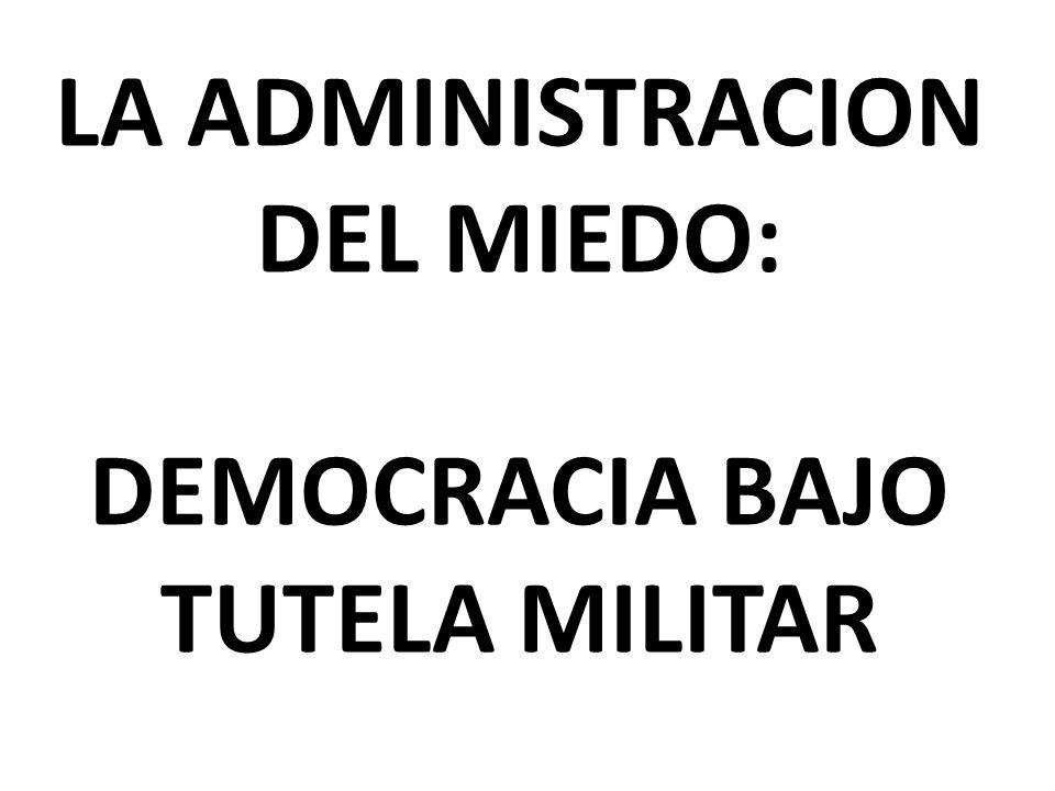 LA ADMINISTRACION DEL MIEDO: DEMOCRACIA BAJO TUTELA MILITAR