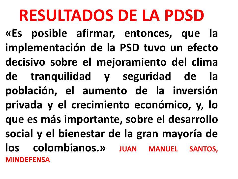 RESULTADOS DE LA PDSD «Es posible afirmar, entonces, que la implementación de la PSD tuvo un efecto decisivo sobre el mejoramiento del clima de tranquilidad y seguridad de la población, el aumento de la inversión privada y el crecimiento económico, y, lo que es más importante, sobre el desarrollo social y el bienestar de la gran mayoría de los colombianos.» JUAN MANUEL SANTOS, MINDEFENSA