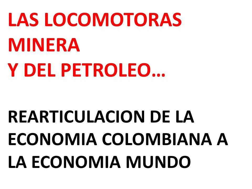 LAS LOCOMOTORAS MINERA Y DEL PETROLEO… REARTICULACION DE LA ECONOMIA COLOMBIANA A LA ECONOMIA MUNDO