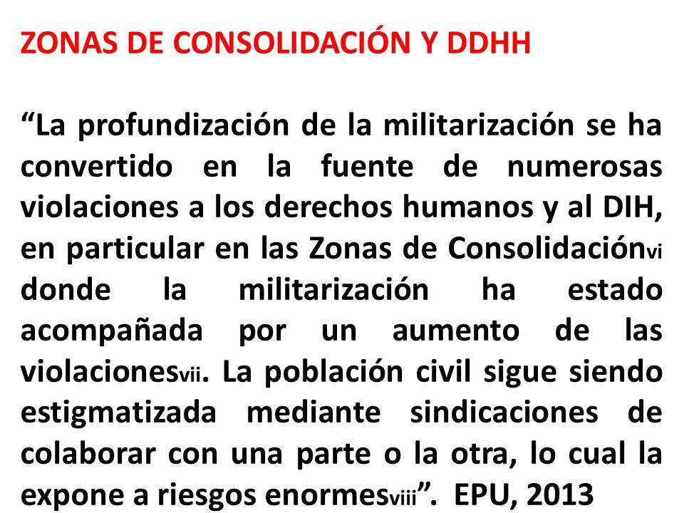 ZONAS DE CONSOLIDACIÓN Y DDHH La profundización de la militarización se ha convertido en la fuente de numerosas violaciones a los derechos humanos y al DIH, en particular en las Zonas de Consolidación vi donde la militarización ha estado acompañada por un aumento de las violaciones vii.