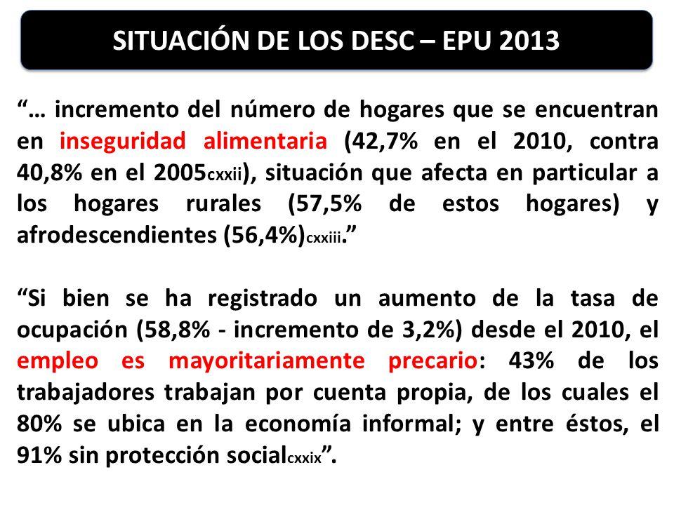 SITUACIÓN DE LOS DESC – EPU 2013 … incremento del número de hogares que se encuentran en inseguridad alimentaria (42,7% en el 2010, contra 40,8% en el 2005 cxxii ), situación que afecta en particular a los hogares rurales (57,5% de estos hogares) y afrodescendientes (56,4%) cxxiii.