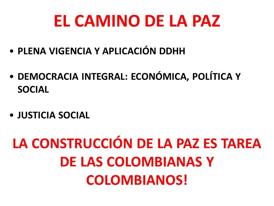 EL CAMINO DE LA PAZ PLENA VIGENCIA Y APLICACIÓN DDHH DEMOCRACIA INTEGRAL: ECONÓMICA, POLÍTICA Y SOCIAL JUSTICIA SOCIAL LA CONSTRUCCIÓN DE LA PAZ ES TAREA DE LAS COLOMBIANAS Y COLOMBIANOS!