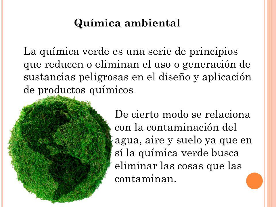 Química ambiental La química verde es una serie de principios que reducen o eliminan el uso o generación de sustancias peligrosas en el diseño y aplic