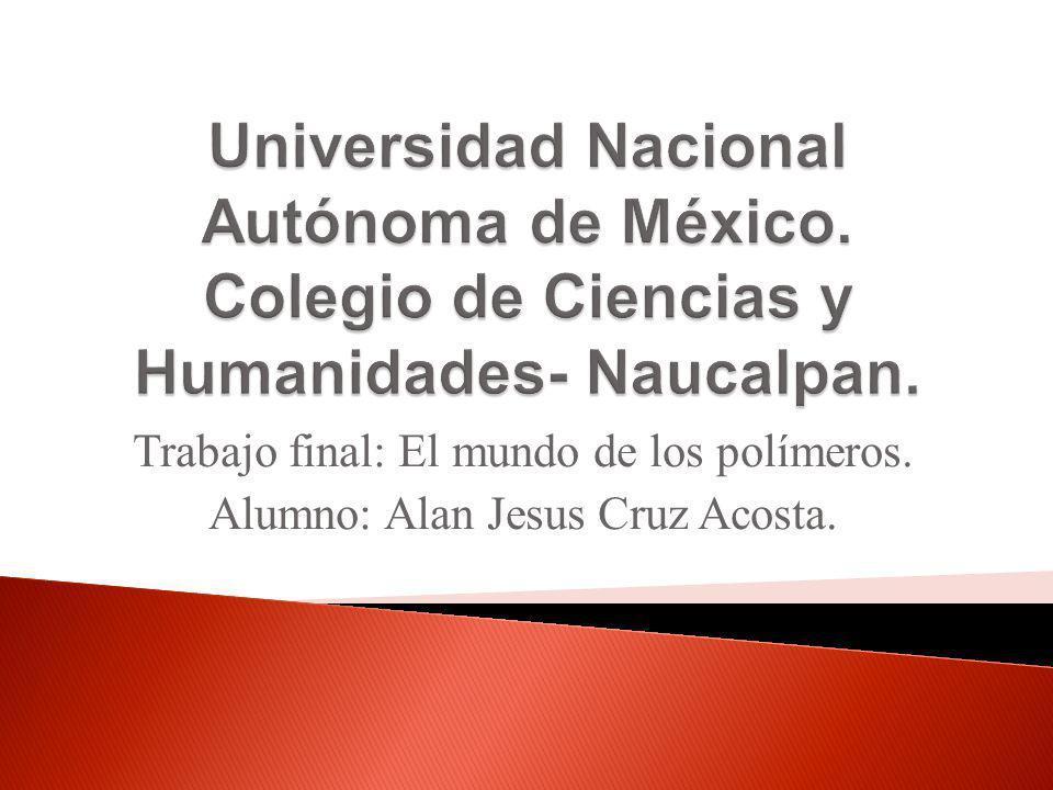 Trabajo final: El mundo de los polímeros. Alumno: Alan Jesus Cruz Acosta.