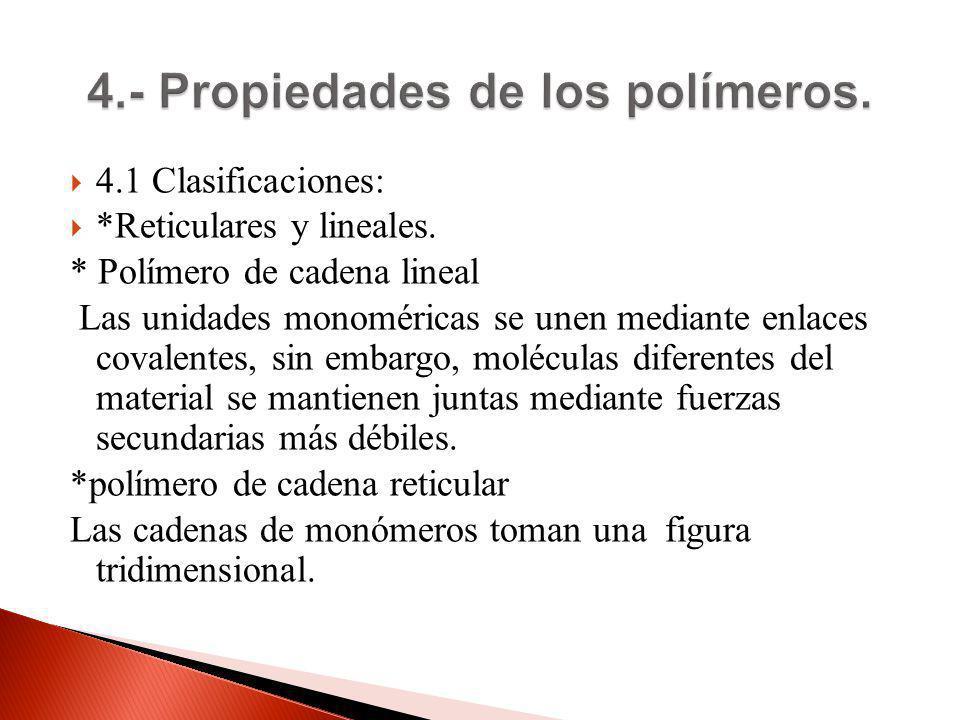 4.1 Clasificaciones: *Reticulares y lineales. * Polímero de cadena lineal Las unidades monoméricas se unen mediante enlaces covalentes, sin embargo, m