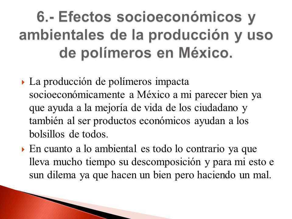 La producción de polímeros impacta socioeconómicamente a México a mi parecer bien ya que ayuda a la mejoría de vida de los ciudadano y también al ser