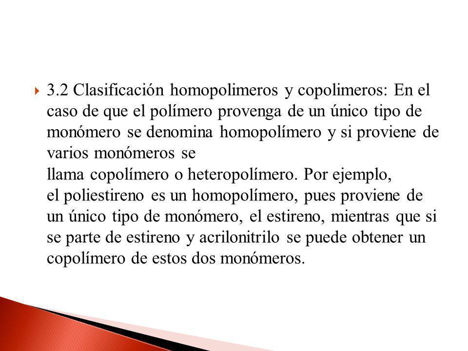 3.2 Clasificación homopolimeros y copolimeros: En el caso de que el polímero provenga de un único tipo de monómero se denomina homopolímero y si provi