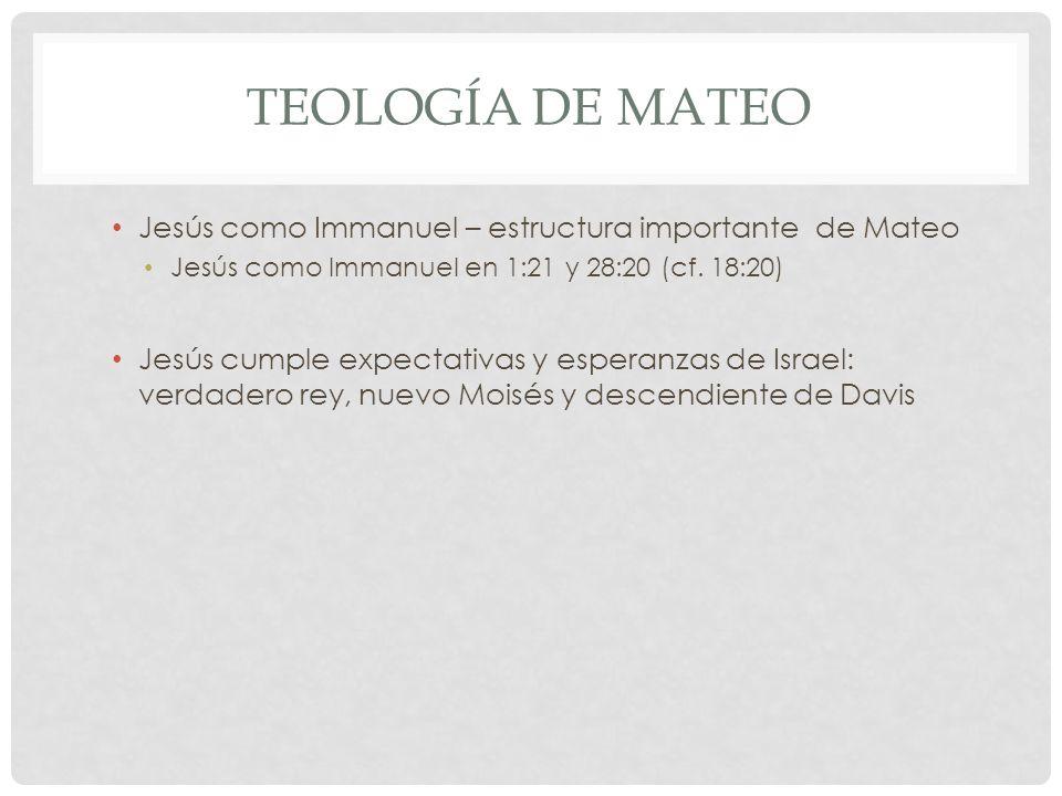TEOLOGÍA DE MATEO Jesús como Immanuel – estructura importante de Mateo Jesús como Immanuel en 1:21 y 28:20 (cf. 18:20) Jesús cumple expectativas y esp