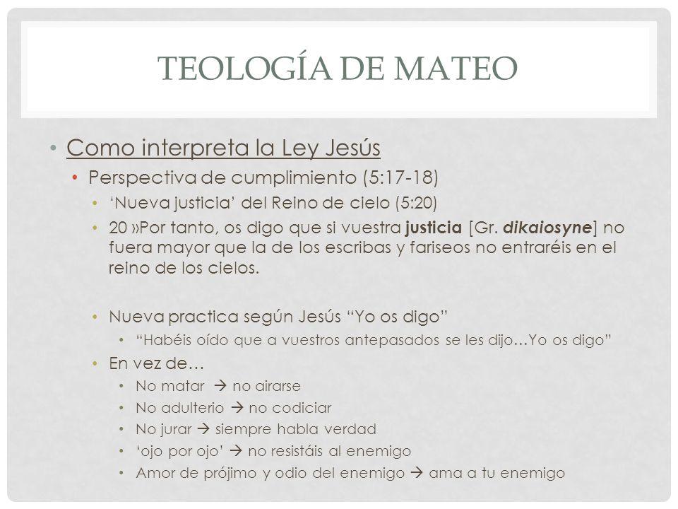 TEOLOGÍA DE MATEO Como interpreta la Ley Jesús Perspectiva de cumplimiento (5:17-18) Nueva justicia del Reino de cielo (5:20) 20 »Por tanto, os digo q
