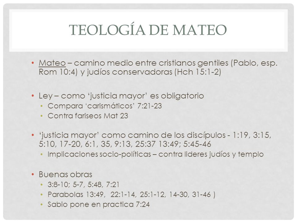 TEOLOGÍA DE MATEO Mateo – camino medio entre cristianos gentiles (Pablo, esp. Rom 10:4) y judíos conservadoras (Hch 15:1-2) Ley – como justicia mayor