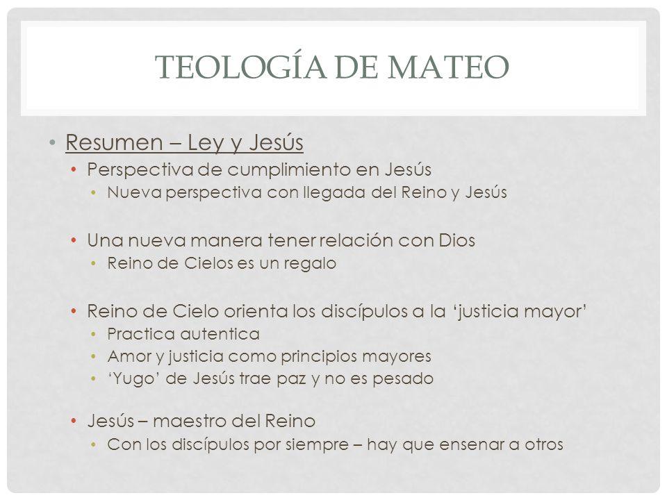 TEOLOGÍA DE MATEO Resumen – Ley y Jesús Perspectiva de cumplimiento en Jesús Nueva perspectiva con llegada del Reino y Jesús Una nueva manera tener re