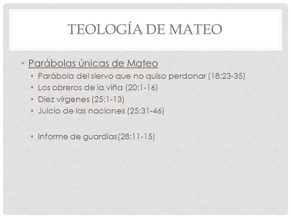 TEOLOGÍA DE MATEO Parábolas únicas de Mateo Parábola del siervo que no quiso perdonar (18:23-35) Los obreros de la viña (20:1-16) Diez vírgenes (25:1-