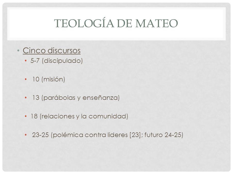 TEOLOGÍA DE MATEO Cinco discursos 5-7 (discipulado) 10 (misión) 13 (parábolas y enseñanza) 18 (relaciones y la comunidad) 23-25 (polémica contra lider
