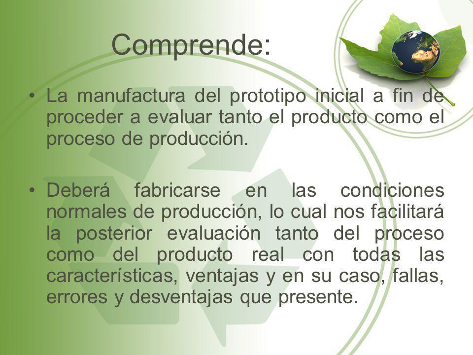 Comprende: La manufactura del prototipo inicial a fin de proceder a evaluar tanto el producto como el proceso de producción. Deberá fabricarse en las