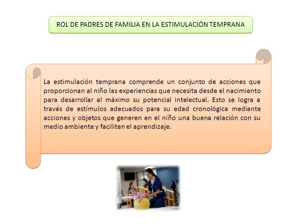 ROL DE PADRES DE FAMILIA EN LA ESTIMULACIÓN TEMPRANA ROL DE PADRES DE FAMILIA EN LA ESTIMULACIÓN TEMPRANA La estimulación temprana comprende un conjun