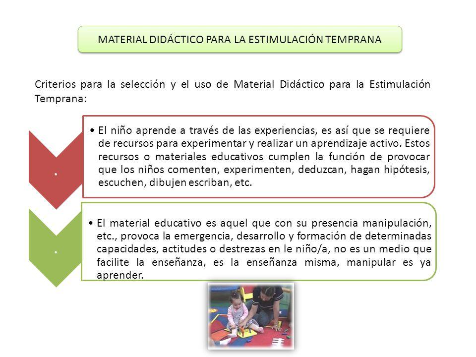 MATERIAL DIDÁCTICO PARA LA ESTIMULACIÓN TEMPRANA Criterios para la selección y el uso de Material Didáctico para la Estimulación Temprana:. El niño ap