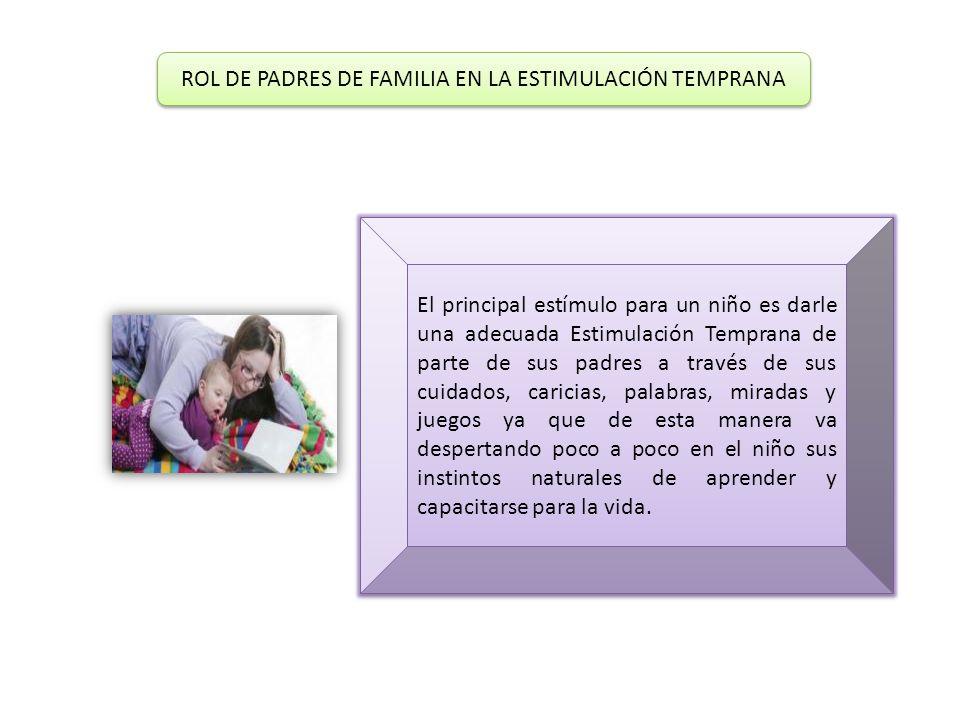 ROL DE PADRES DE FAMILIA EN LA ESTIMULACIÓN TEMPRANA ROL DE PADRES DE FAMILIA EN LA ESTIMULACIÓN TEMPRANA El principal estímulo para un niño es darle