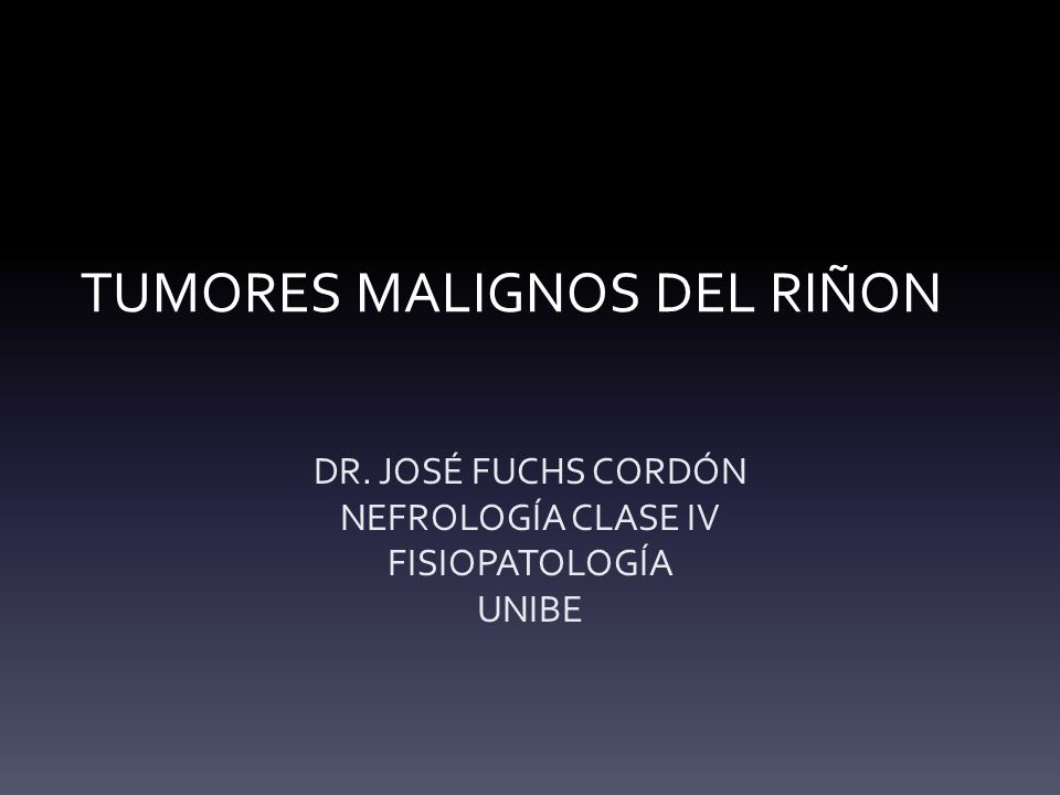 TUMORES MALIGNOS DEL RIÑON DR. JOSÉ FUCHS CORDÓN NEFROLOGÍA CLASE IV FISIOPATOLOGÍA UNIBE