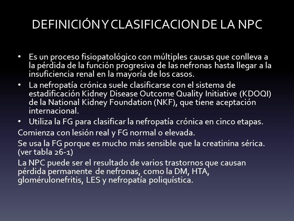 DEFINICIÓN Y CLASIFICACION DE LA NPC Es un proceso fisiopatológico con múltiples causas que conlleva a la pérdida de la función progresiva de las nefr