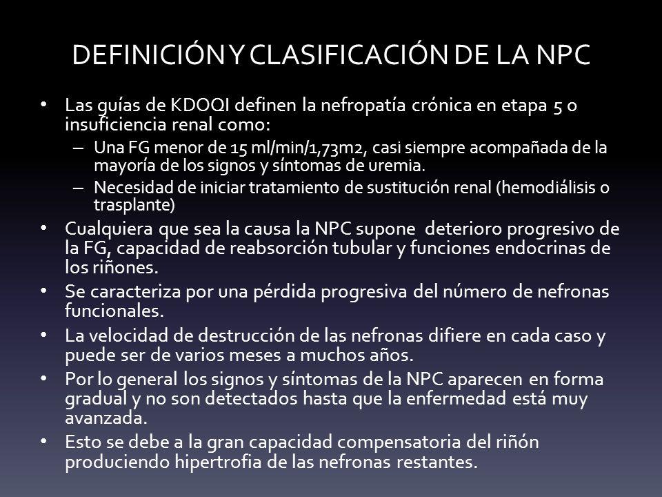 DEFINICIÓN Y CLASIFICACIÓN DE LA NPC Las guías de KDOQI definen la nefropatía crónica en etapa 5 o insuficiencia renal como: – Una FG menor de 15 ml/m