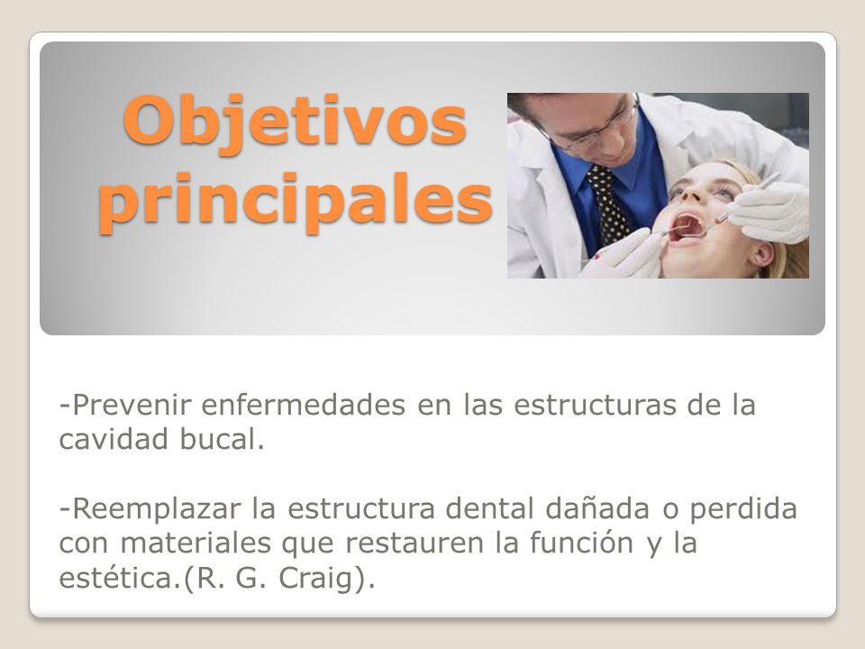 Objetivos principales -Prevenir enfermedades en las estructuras de la cavidad bucal. -Reemplazar la estructura dental dañada o perdida con materiales