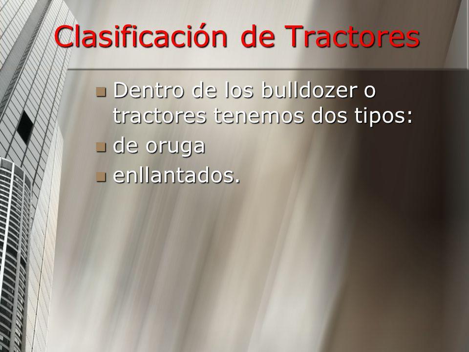 Clasificación de Tractores Dentro de los bulldozer o tractores tenemos dos tipos: Dentro de los bulldozer o tractores tenemos dos tipos: de oruga de o