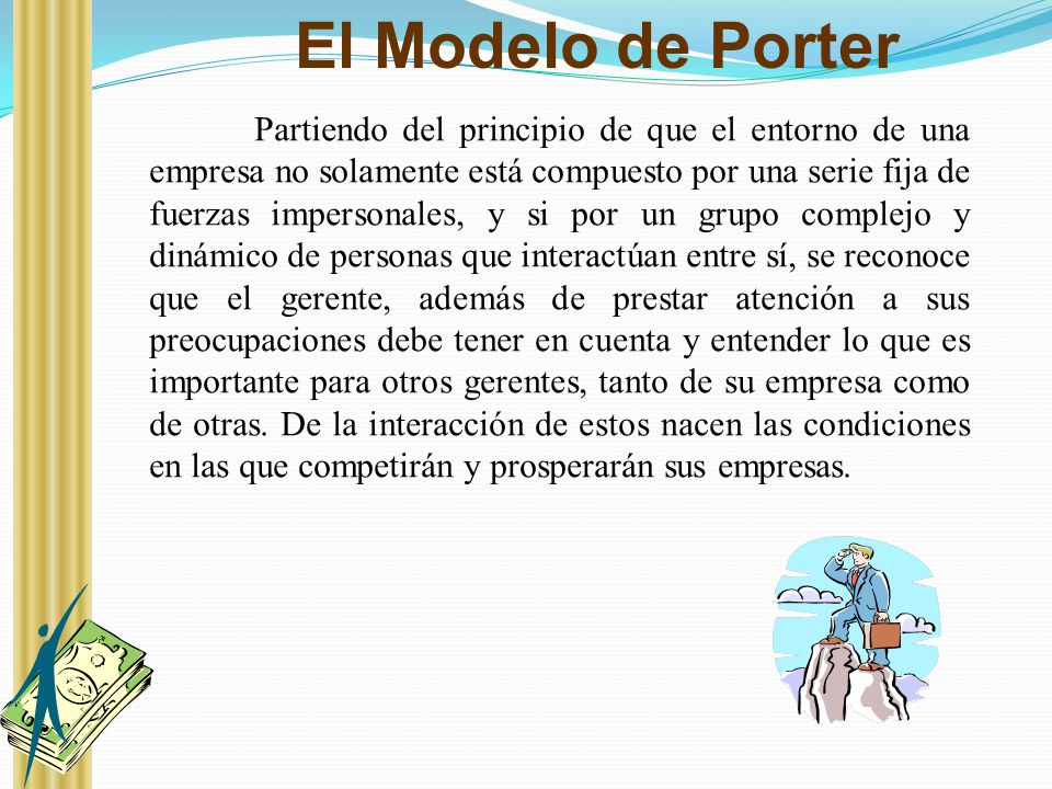 El Modelo de Porter Partiendo del principio de que el entorno de una empresa no solamente está compuesto por una serie fija de fuerzas impersonales, y