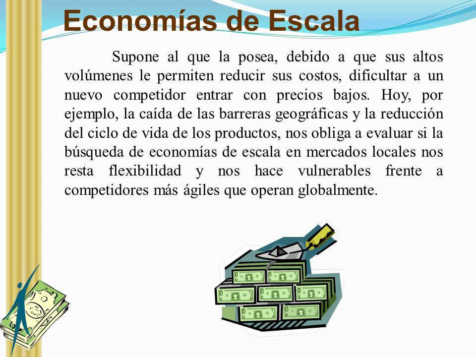 Economías de Escala Supone al que la posea, debido a que sus altos volúmenes le permiten reducir sus costos, dificultar a un nuevo competidor entrar c