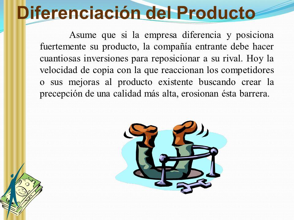 Diferenciación del Producto Asume que si la empresa diferencia y posiciona fuertemente su producto, la compañía entrante debe hacer cuantiosas inversi