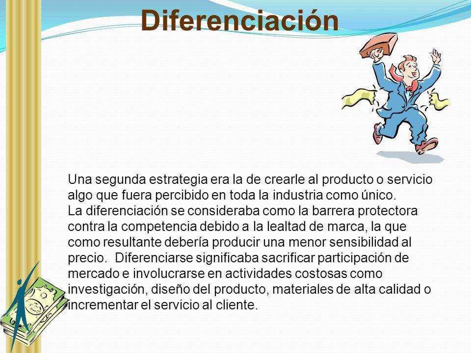 Diferenciación Una segunda estrategia era la de crearle al producto o servicio algo que fuera percibido en toda la industria como único. La diferencia