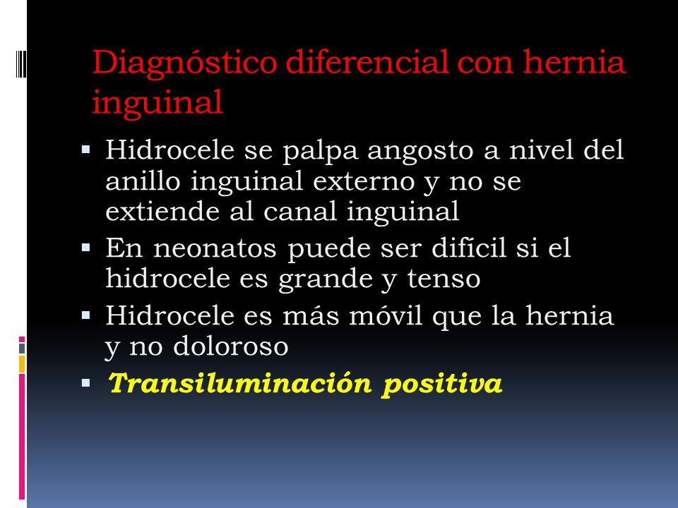 Diagnóstico diferencial con hernia inguinal Hidrocele se palpa angosto a nivel del anillo inguinal externo y no se extiende al canal inguinal En neonatos puede ser difícil si el hidrocele es grande y tenso Hidrocele es más móvil que la hernia y no doloroso Transiluminación positiva