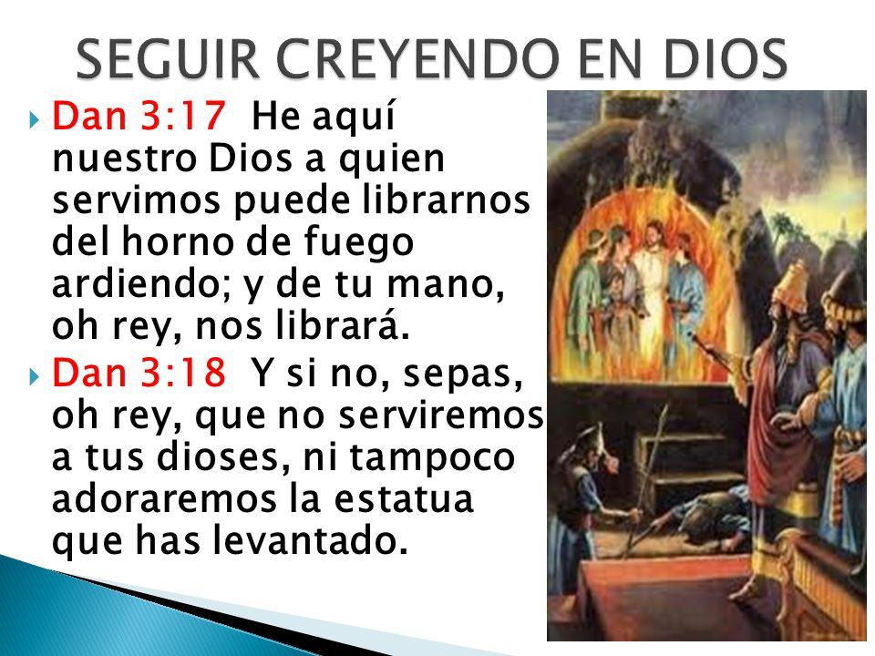 Dan 3:17 He aquí nuestro Dios a quien servimos puede librarnos del horno de fuego ardiendo; y de tu mano, oh rey, nos librará. Dan 3:18 Y si no, sepas