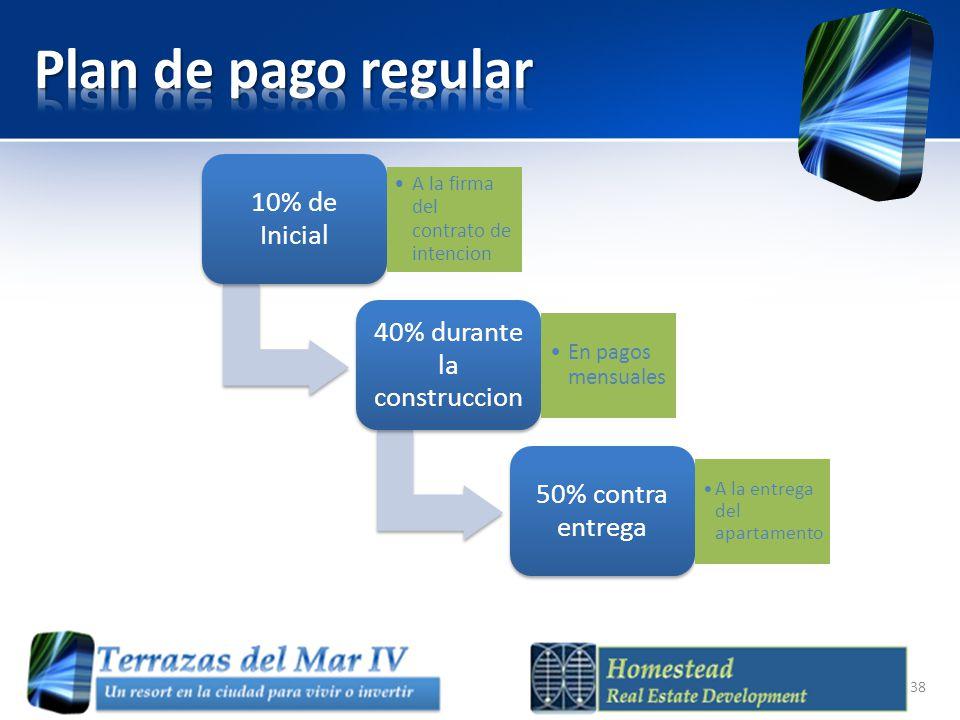 10% de Inicial A la firma del contrato de intencion 40% durante la construccion En pagos mensuales 50% contra entrega A la entrega del apartamento 38