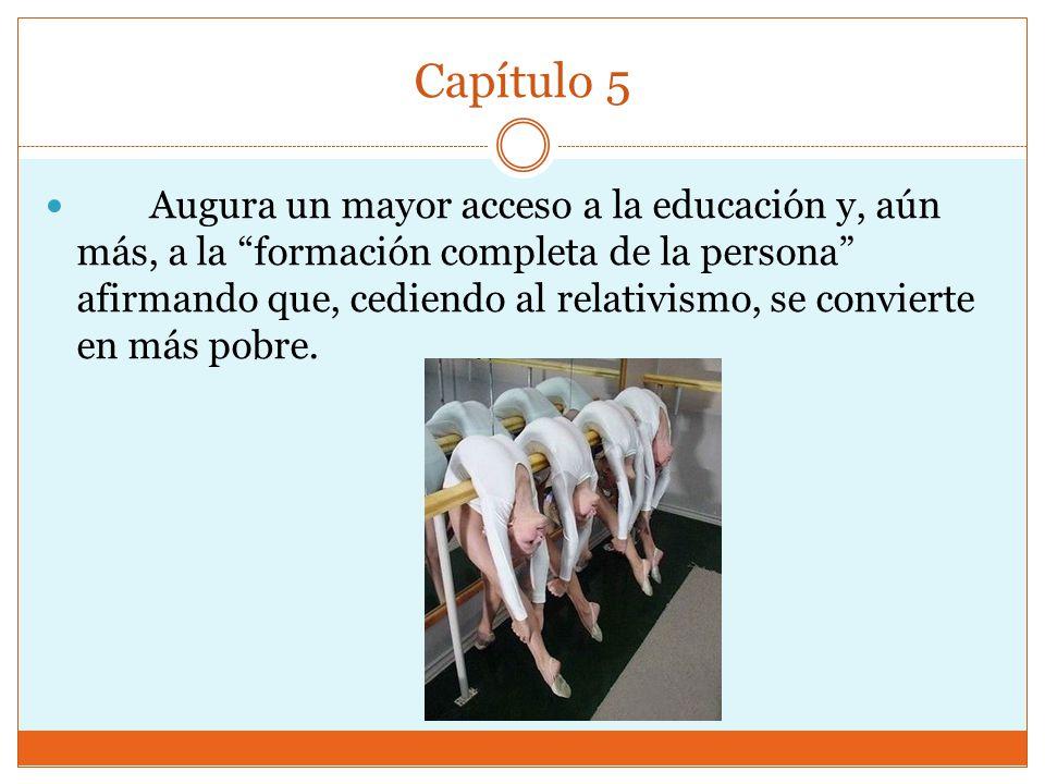 Capítulo 5 Augura un mayor acceso a la educación y, aún más, a la formación completa de la persona afirmando que, cediendo al relativismo, se convierte en más pobre.