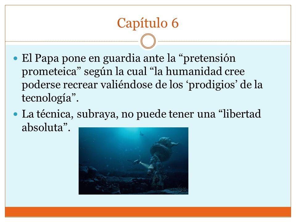 Capítulo 6 El Papa pone en guardia ante la pretensión prometeica según la cual la humanidad cree poderse recrear valiéndose de los prodigios de la tecnología.