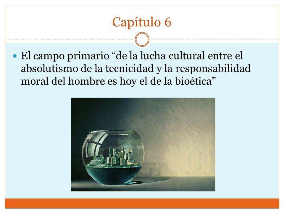 Capítulo 6 El campo primario de la lucha cultural entre el absolutismo de la tecnicidad y la responsabilidad moral del hombre es hoy el de la bioética