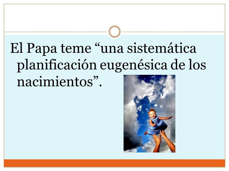 El Papa teme una sistemática planificación eugenésica de los nacimientos.
