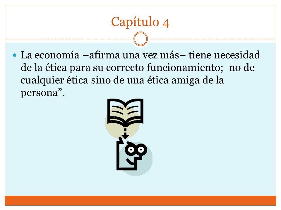 Capítulo 4 La economía –afirma una vez más– tiene necesidad de la ética para su correcto funcionamiento; no de cualquier ética sino de una ética amiga de la persona.