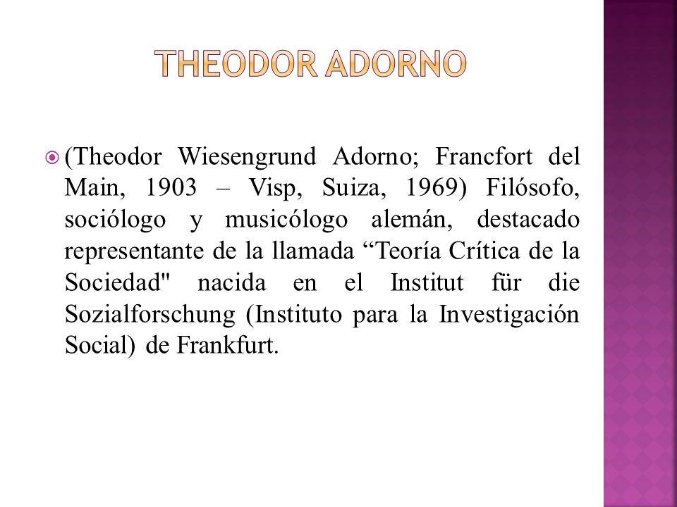 (Theodor Wiesengrund Adorno; Francfort del Main, 1903 – Visp, Suiza, 1969) Filósofo, sociólogo y musicólogo alemán, destacado representante de la llam