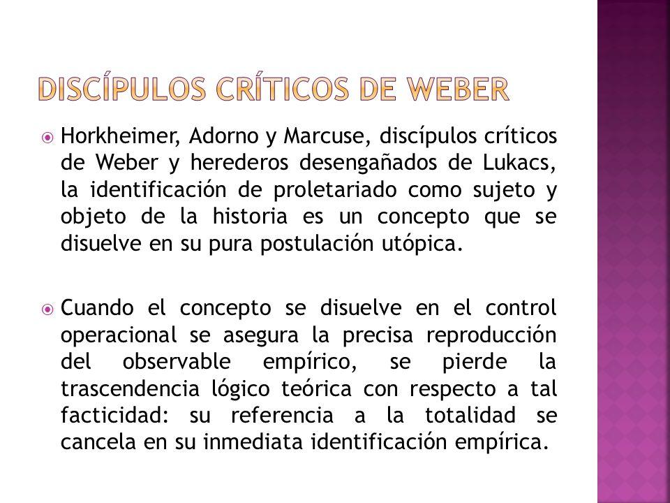 Horkheimer, Adorno y Marcuse, discípulos críticos de Weber y herederos desengañados de Lukacs, la identificación de proletariado como sujeto y objeto