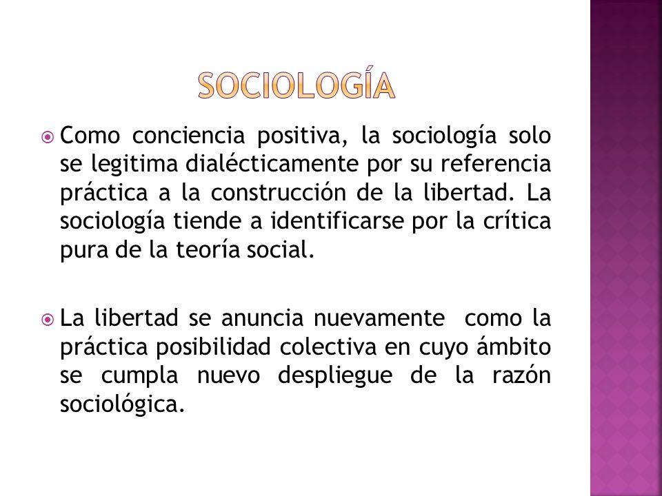 Como conciencia positiva, la sociología solo se legitima dialécticamente por su referencia práctica a la construcción de la libertad. La sociología ti
