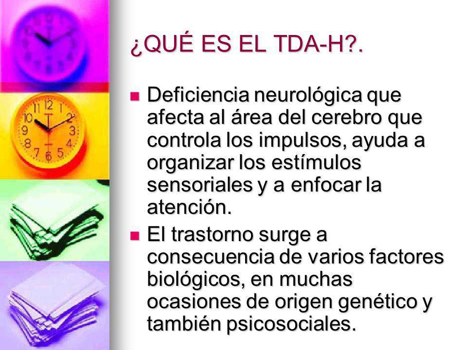 ¿QUÉ ES EL TDA-H?. Deficiencia neurológica que afecta al área del cerebro que controla los impulsos, ayuda a organizar los estímulos sensoriales y a e