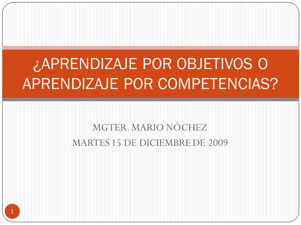 MGTER. MARIO NÓCHEZ MARTES 15 DE DICIEMBRE DE 2009 ¿APRENDIZAJE POR OBJETIVOS O APRENDIZAJE POR COMPETENCIAS? 1