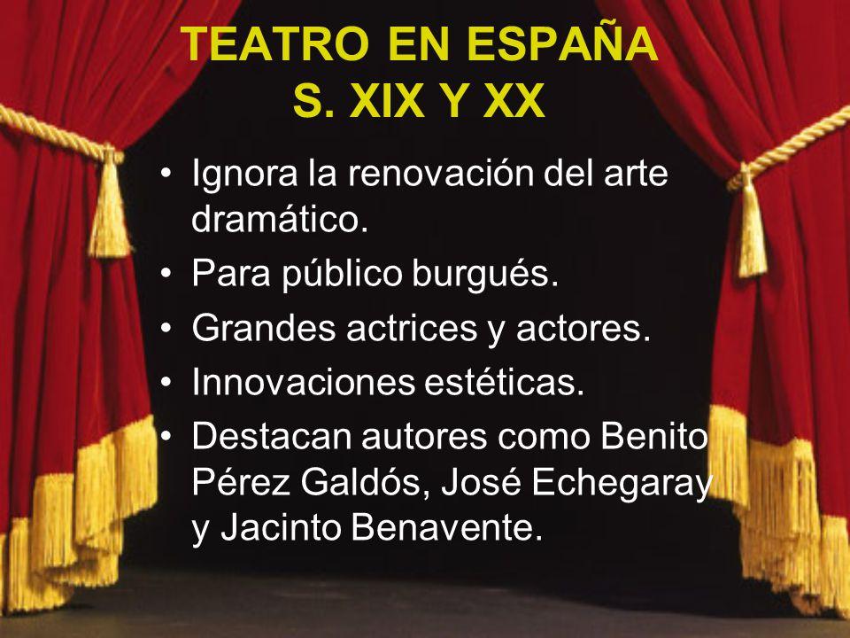 TEATRO EN ESPAÑA S. XIX Y XX Ignora la renovación del arte dramático. Para público burgués. Grandes actrices y actores. Innovaciones estéticas. Destac