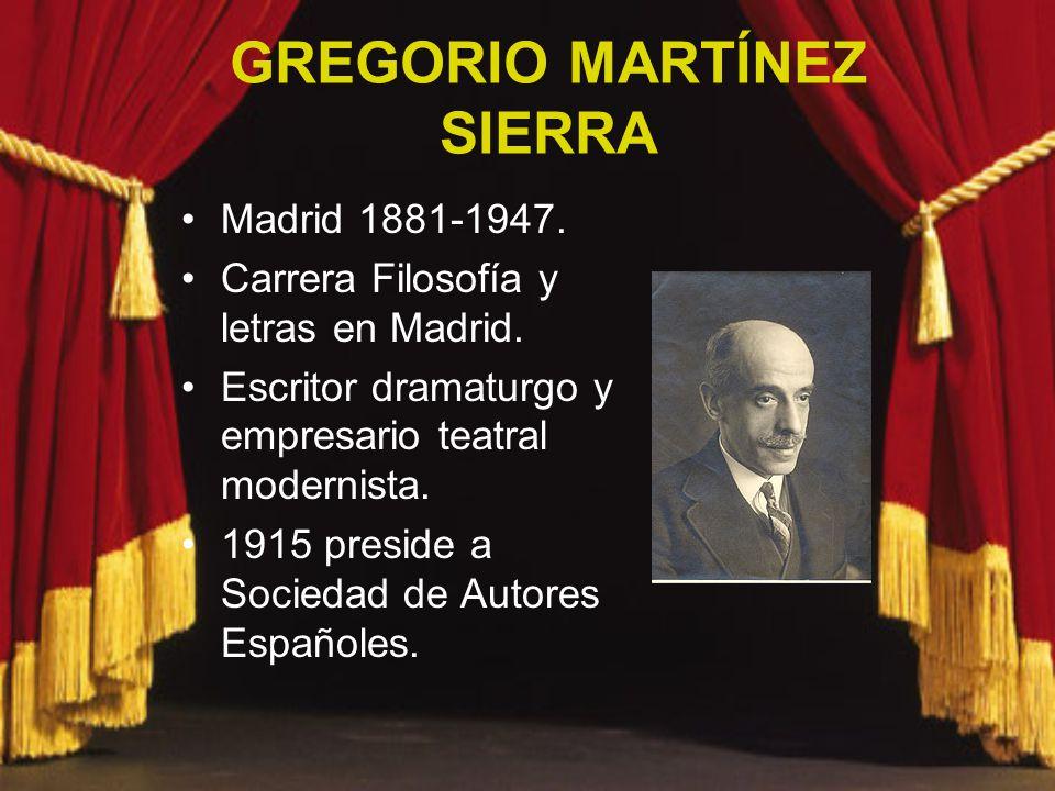GREGORIO MARTÍNEZ SIERRA Madrid 1881-1947. Carrera Filosofía y letras en Madrid. Escritor dramaturgo y empresario teatral modernista. 1915 preside a S