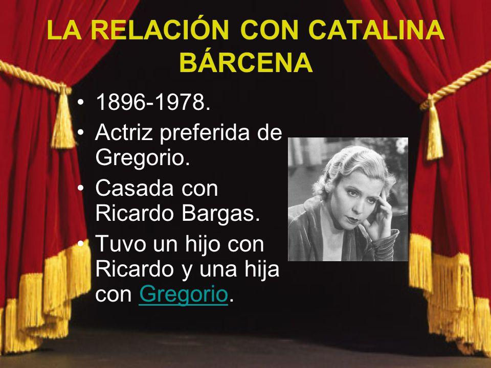 LA RELACIÓN CON CATALINA BÁRCENA 1896-1978. Actriz preferida de Gregorio. Casada con Ricardo Bargas. Tuvo un hijo con Ricardo y una hija con Gregorio.